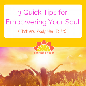 3 Quick Tips for Empowering Your Soul (that are really fun to do!)