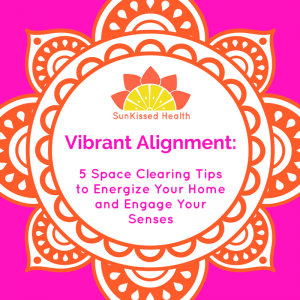 Vibrant Alignment: 5 Space Clearing Tips to Energize Your Home and Engage Your Senses